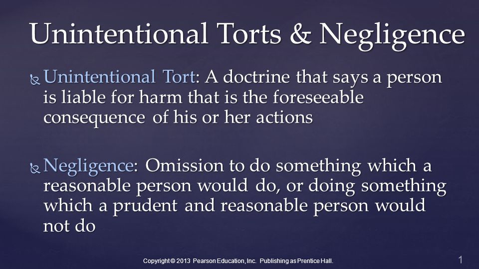 Unintentional Torts & Negligence  Unintentional Tort: A doctrine that says a person is liable for harm that is the foreseeable consequence of his or her actions  Negligence: Omission to do something which a reasonable person would do, or doing something which a prudent and reasonable person would not do 1 Copyright © 2013 Pearson Education, Inc.