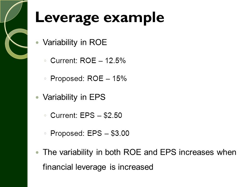 Leverage example Variability in ROE ◦ Current: ROE – 12.5% ◦ Proposed: ROE – 15% Variability in EPS ◦ Current: EPS – $2.50 ◦ Proposed: EPS – $3.00 The