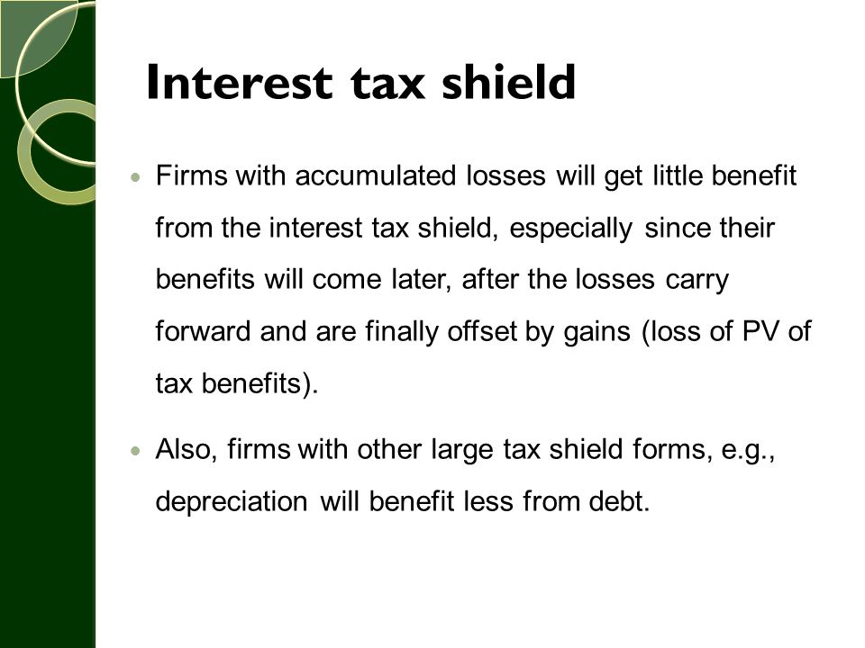 Interest tax shield Firms with accumulated losses will get little benefit from the interest tax shield, especially since their benefits will come late
