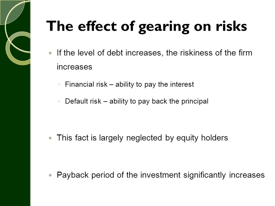 The effect of gearing on risks If the level of debt increases, the riskiness of the firm increases ◦ Financial risk – ability to pay the interest ◦ De