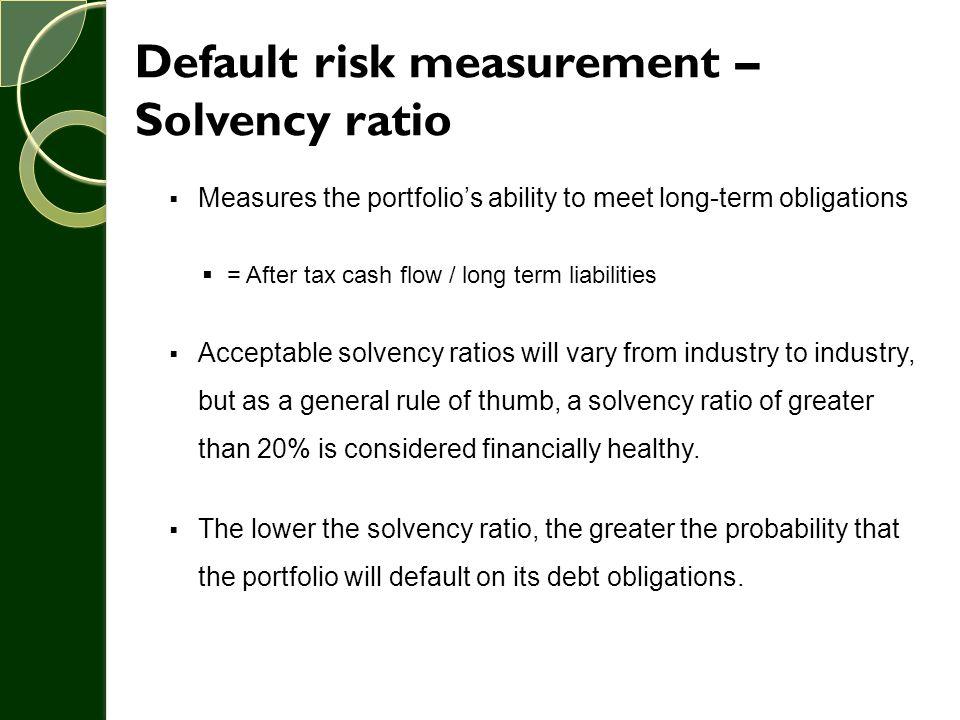 Default risk measurement – Solvency ratio  Measures the portfolio's ability to meet long-term obligations  = After tax cash flow / long term liabili