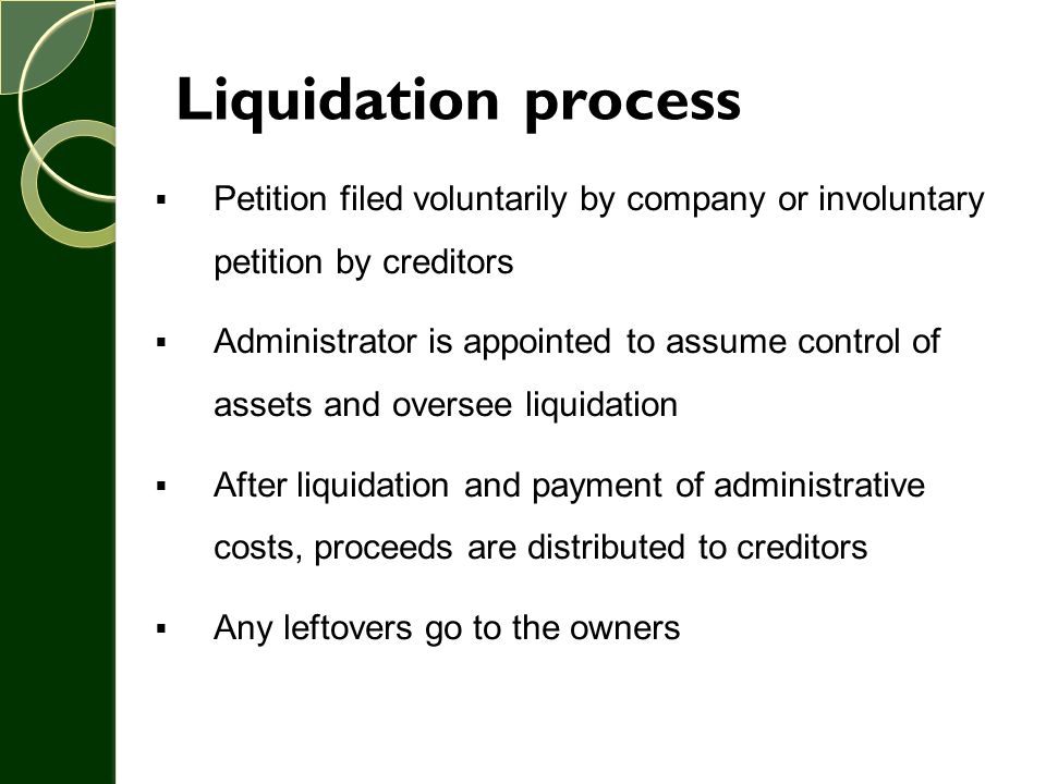 Liquidation process  Petition filed voluntarily by company or involuntary petition by creditors  Administrator is appointed to assume control of ass