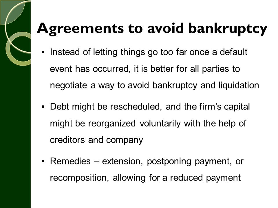 Agreements to avoid bankruptcy  Instead of letting things go too far once a default event has occurred, it is better for all parties to negotiate a w
