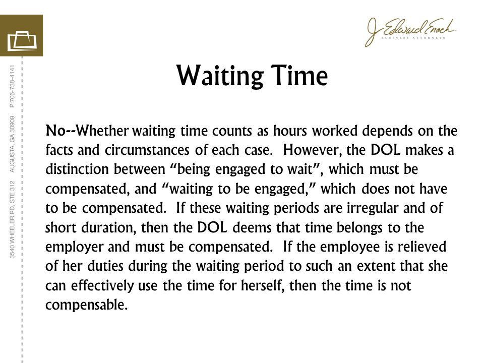 """No--Whether waiting time counts as hours worked depends on the facts and circumstances of each case. However, the DOL makes a distinction between """"bei"""