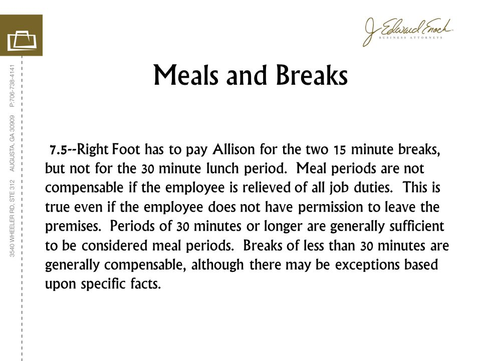 7.5--Right Foot has to pay Allison for the two 15 minute breaks, but not for the 30 minute lunch period. Meal periods are not compensable if the emplo
