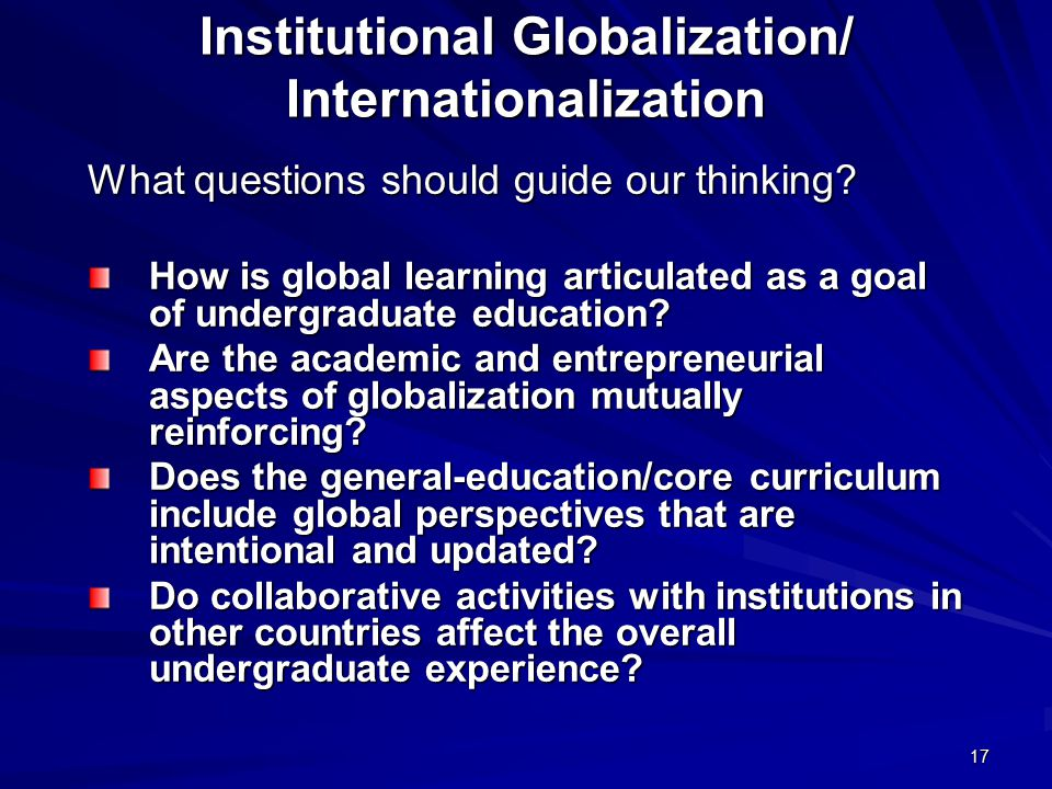 17 Institutional Globalization/ Internationalization What questions should guide our thinking? How is global learning articulated as a goal of undergr