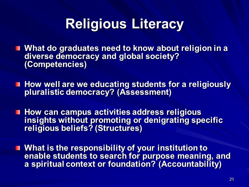 21 Religious Literacy What do graduates need to know about religion in a diverse democracy and global society? (Competencies) How well are we educatin