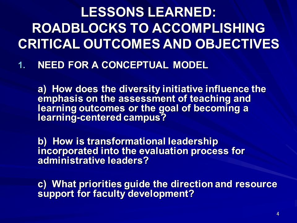 4 LESSONS LEARNED: ROADBLOCKS TO ACCOMPLISHING CRITICAL OUTCOMES AND OBJECTIVES 1. NEED FOR A CONCEPTUAL MODEL a) How does the diversity initiative in