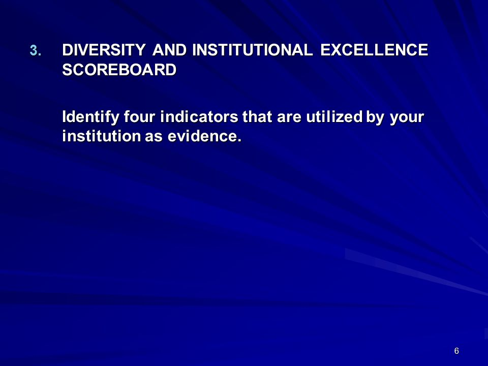 6 3. DIVERSITY AND INSTITUTIONAL EXCELLENCE SCOREBOARD Identify four indicators that are utilized by your institution as evidence.