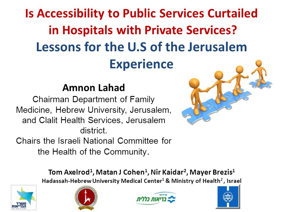 Tom Axelrod 1, Matan J Cohen 1, Nir Kaidar 2, Mayer Brezis 1 Hadassah-Hebrew University Medical Center 1 & Ministry of Health 2, Israel Is Accessibility to Public Services Curtailed in Hospitals with Private Services.