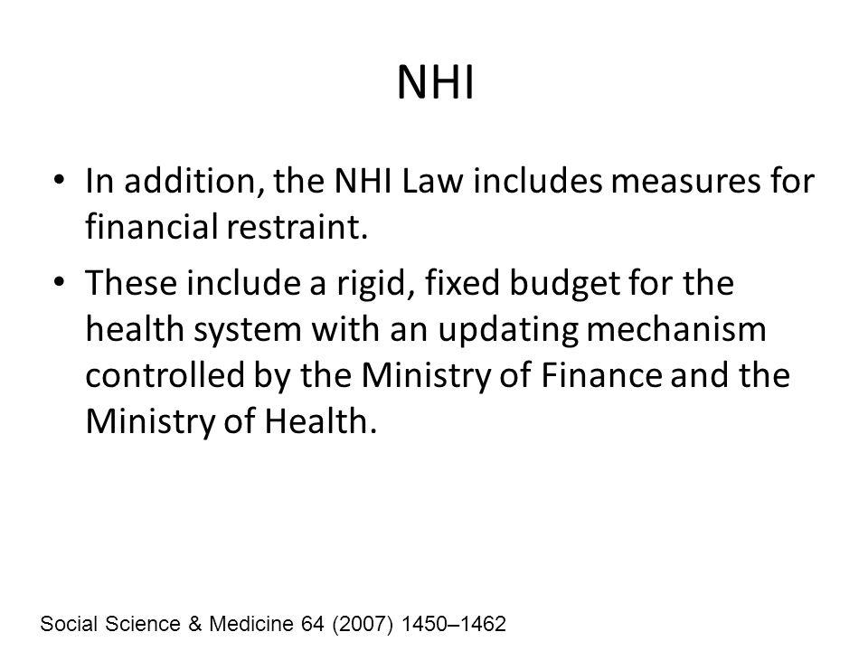 NHI In addition, the NHI Law includes measures for financial restraint. These include a rigid, fixed budget for the health system with an updating mec