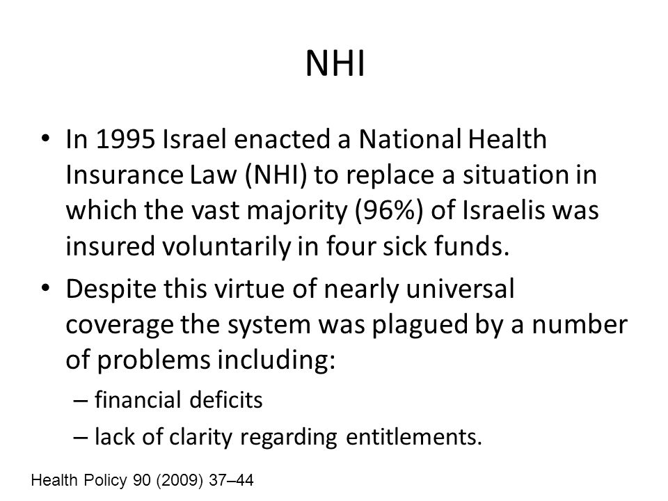 NHI In 1995 Israel enacted a National Health Insurance Law (NHI) to replace a situation in which the vast majority (96%) of Israelis was insured voluntarily in four sick funds.