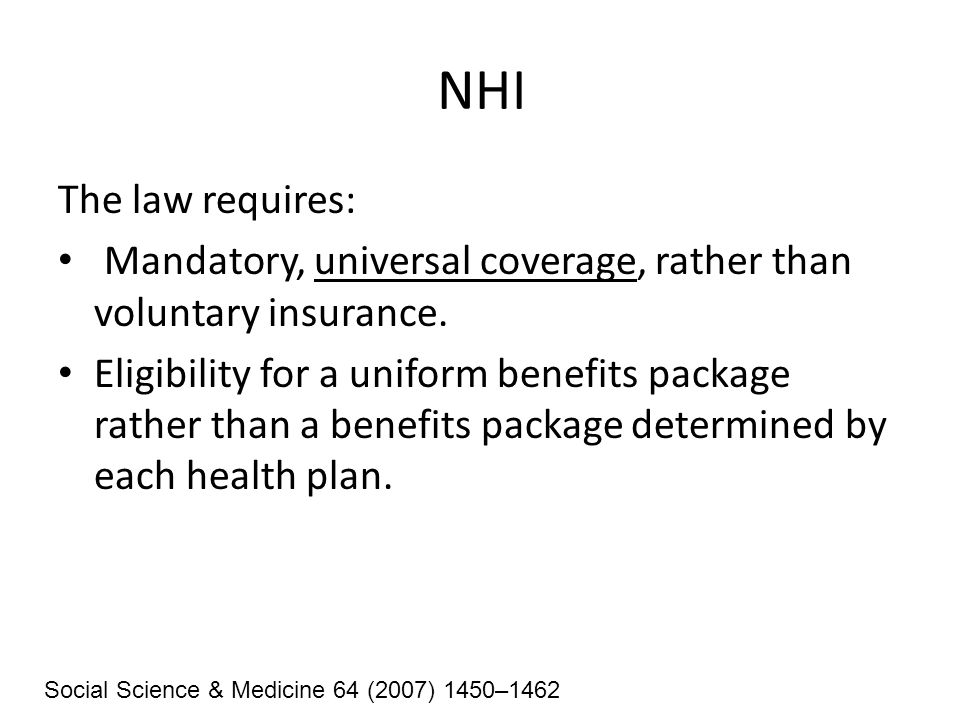 NHI The law requires: Mandatory, universal coverage, rather than voluntary insurance. Eligibility for a uniform benefits package rather than a benefit