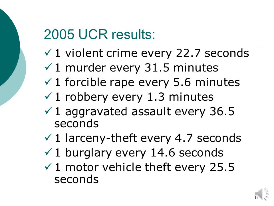 5 Uniform Crime Reports (UCR)  Statistics are voluntarily reported by nearly 17,000 law enforcement agencies, and compiled annually by the FBI.