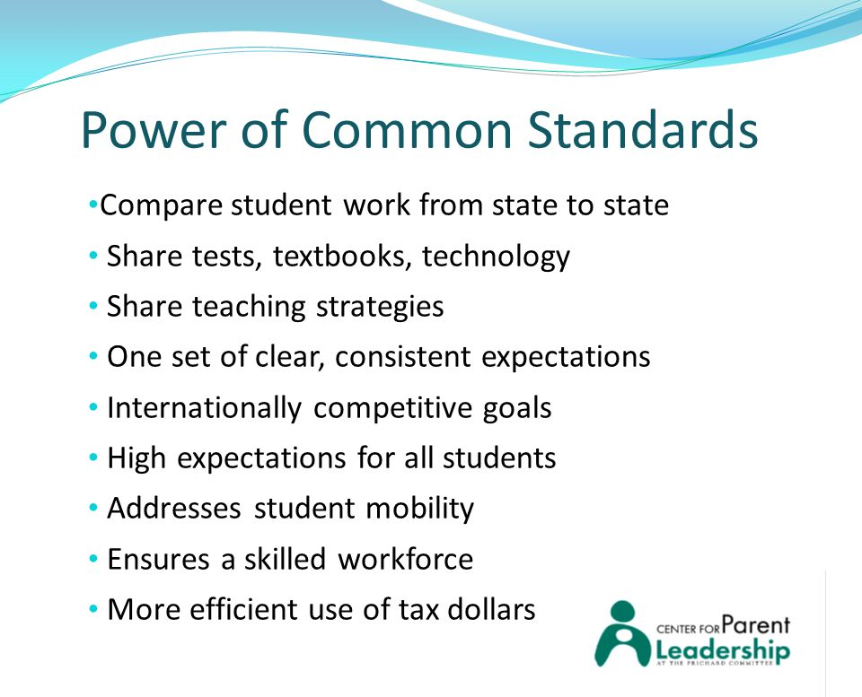 Power of Common Standards Compare student work from state to state Share tests, textbooks, technology Share teaching strategies One set of clear, consistent expectations Internationally competitive goals High expectations for all students Addresses student mobility Ensures a skilled workforce More efficient use of tax dollars