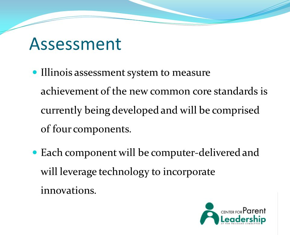 Assessment Illinois assessment system to measure achievement of the new common core standards is currently being developed and will be comprised of four components.