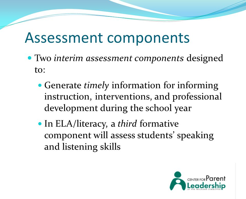 Assessment components Two interim assessment components designed to: Generate timely information for informing instruction, interventions, and professional development during the school year In ELA/literacy, a third formative component will assess students' speaking and listening skills