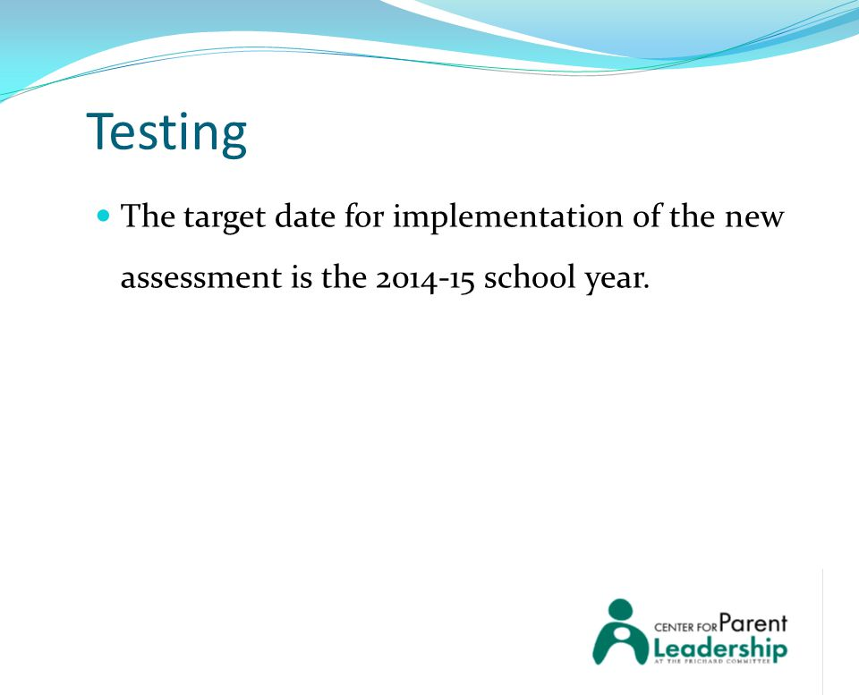 Testing The target date for implementation of the new assessment is the 2014‐15 school year.