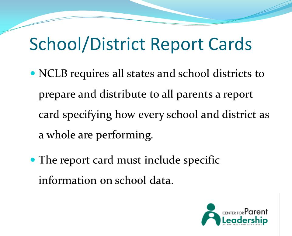 School/District Report Cards NCLB requires all states and school districts to prepare and distribute to all parents a report card specifying how every school and district as a whole are performing.