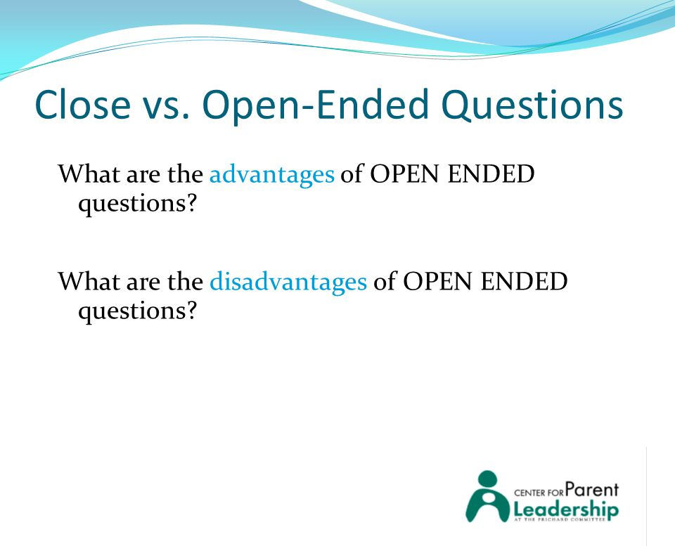 Close vs. Open-Ended Questions What are the advantages of OPEN ENDED questions.