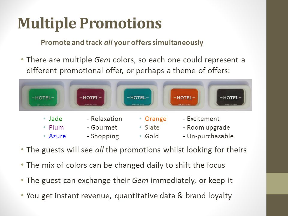 Multiple Promotions There are multiple Gem colors, so each one could represent a different promotional offer, or perhaps a theme of offers: The guests will see all the promotions whilst looking for theirs The mix of colors can be changed daily to shift the focus The guest can exchange their Gem immediately, or keep it You get instant revenue, quantitative data & brand loyalty Promote and track all your offers simultaneously Orange- Excitement Slate- Room upgrade Gold- Un-purchasable Jade- Relaxation Plum- Gourmet Azure- Shopping