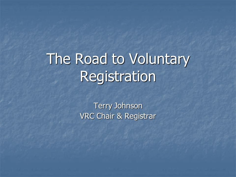 The Road to Voluntary Registration Terry Johnson VRC Chair & Registrar