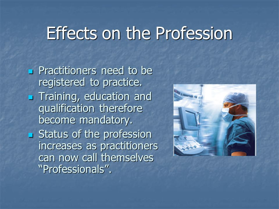 Effects on the Profession Practitioners need to be registered to practice.