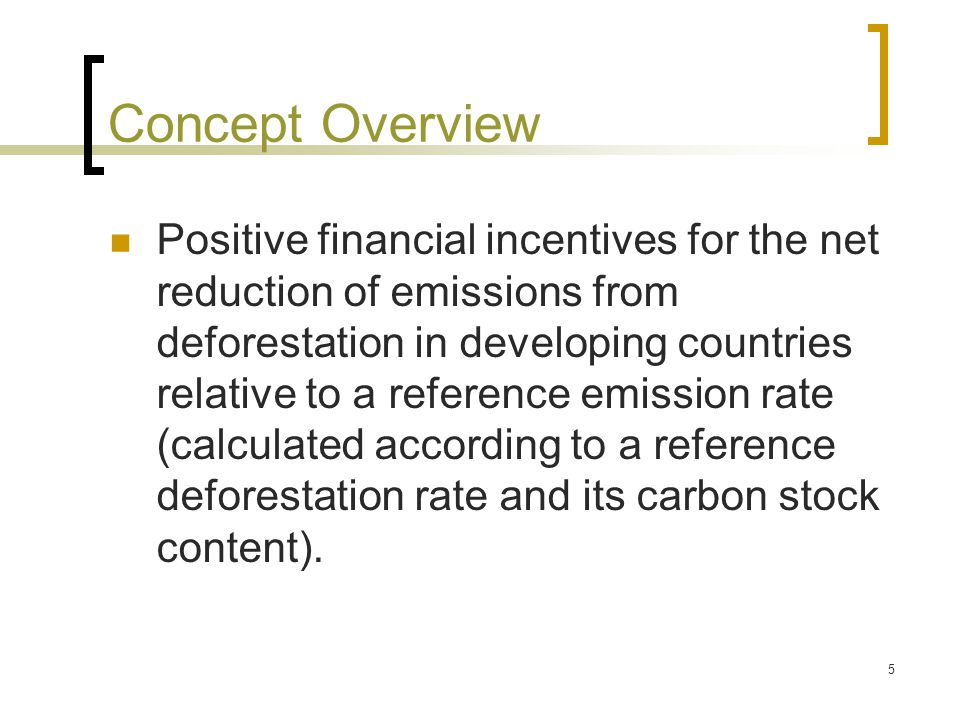 5 Concept Overview Positive financial incentives for the net reduction of emissions from deforestation in developing countries relative to a reference emission rate (calculated according to a reference deforestation rate and its carbon stock content).