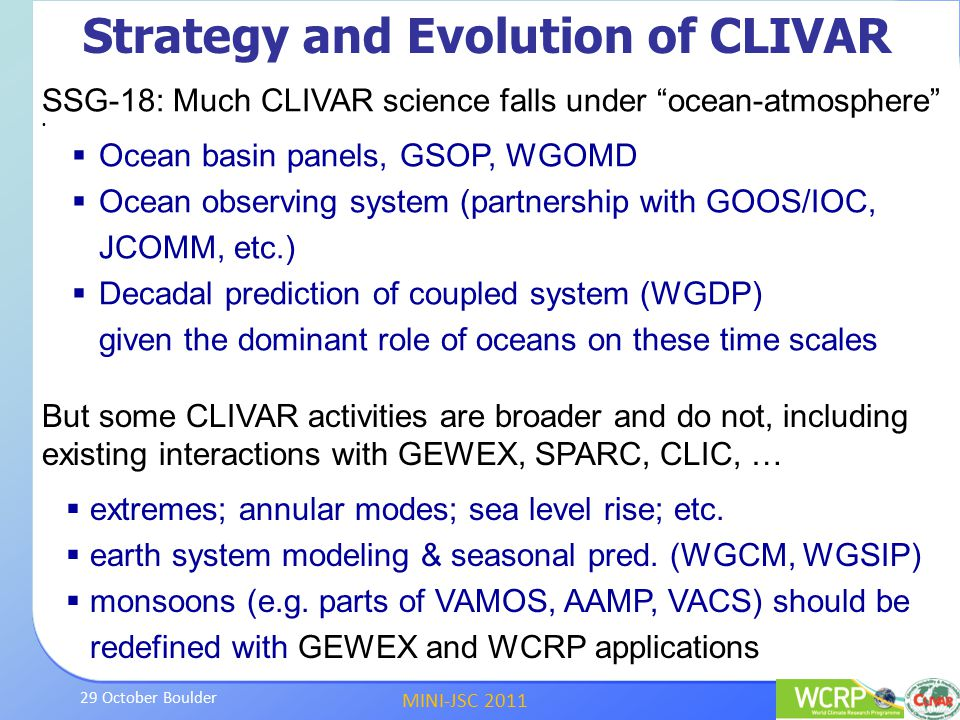 MINI-JSC 2011 29 October Boulder SSG-18: Much CLIVAR science falls under ocean-atmosphere  Ocean basin panels, GSOP, WGOMD  Ocean observing system (partnership with GOOS/IOC, JCOMM, etc.)  Decadal prediction of coupled system (WGDP) given the dominant role of oceans on these time scales But some CLIVAR activities are broader and do not, including existing interactions with GEWEX, SPARC, CLIC, …  extremes; annular modes; sea level rise; etc.