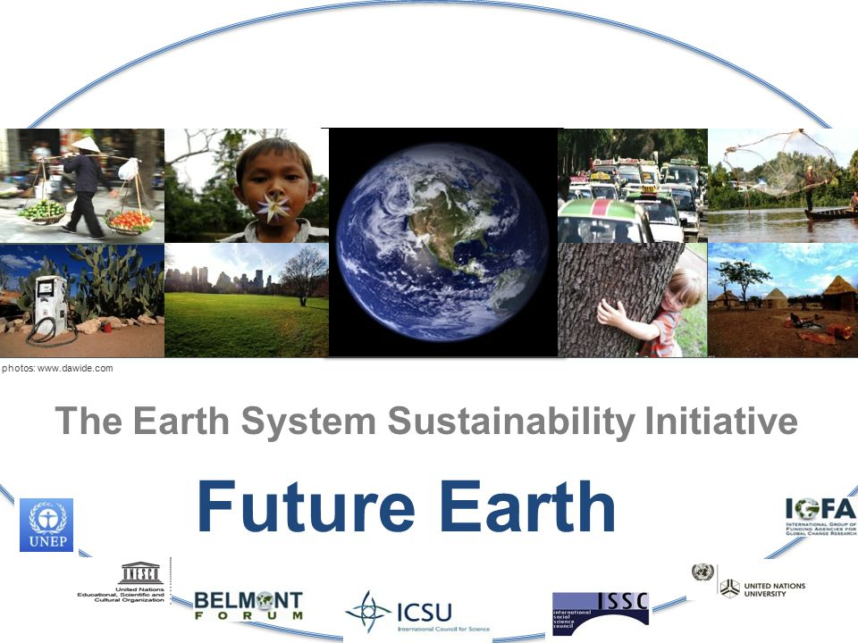 The Earth System Sustainability Initiative photos: www.dawide.com Future Earth