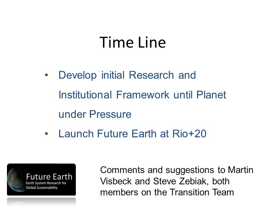Time Line Develop initial Research and Institutional Framework until Planet under Pressure Launch Future Earth at Rio+20 Comments and suggestions to Martin Visbeck and Steve Zebiak, both members on the Transition Team