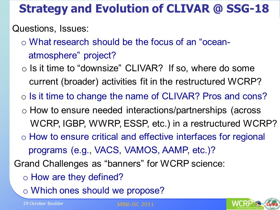 MINI-JSC 2011 29 October Boulder Seven CLIVAR Research Imperatives Top priorities of CLIVAR panels and working groups, with metrics and specific deliverables, for ~5 years Developed and evolving around several criteria; scientific importance; opportunity to make considerable progress; benefit from international coordination Imperatives map across: CLIVAR panels and working groups WCRP and other international research programs They help inform ongoing discussion on future evolution of ocean-atmosphere activity in WCRP