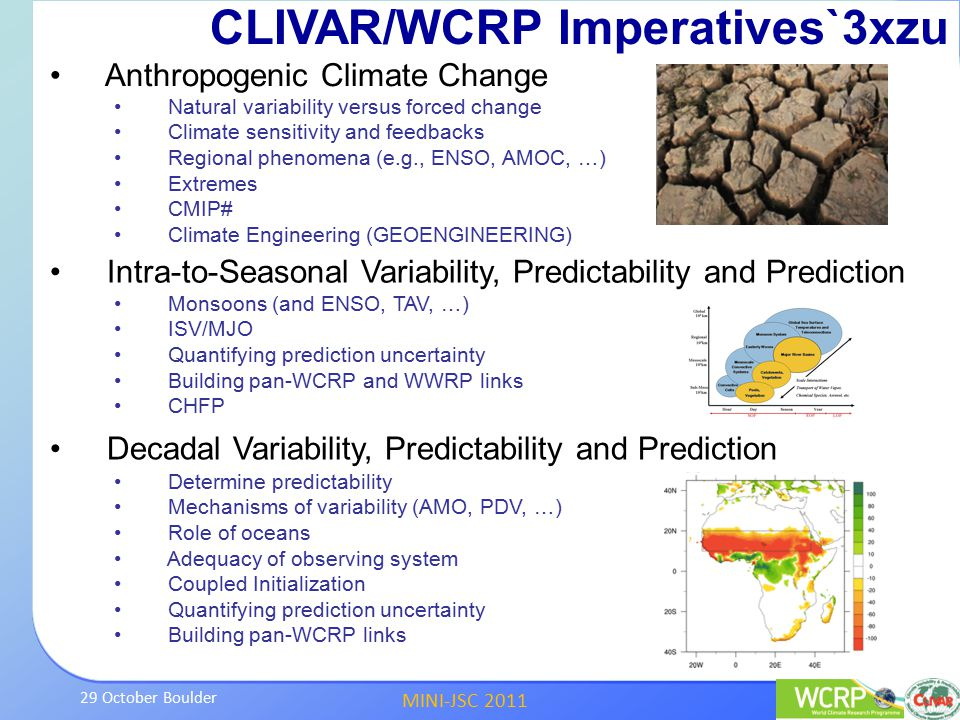 MINI-JSC 2011 29 October Boulder CLIVAR/WCRP Imperatives`3xzu Anthropogenic Climate Change Natural variability versus forced change Climate sensitivity and feedbacks Regional phenomena (e.g., ENSO, AMOC, …) Extremes CMIP# Climate Engineering (GEOENGINEERING) Decadal Variability, Predictability and Prediction Determine predictability Mechanisms of variability (AMO, PDV, …) Role of oceans Adequacy of observing system Coupled Initialization Quantifying prediction uncertainty Building pan-WCRP links Intra-to-Seasonal Variability, Predictability and Prediction Monsoons (and ENSO, TAV, …) ISV/MJO Quantifying prediction uncertainty Building pan-WCRP and WWRP links CHFP