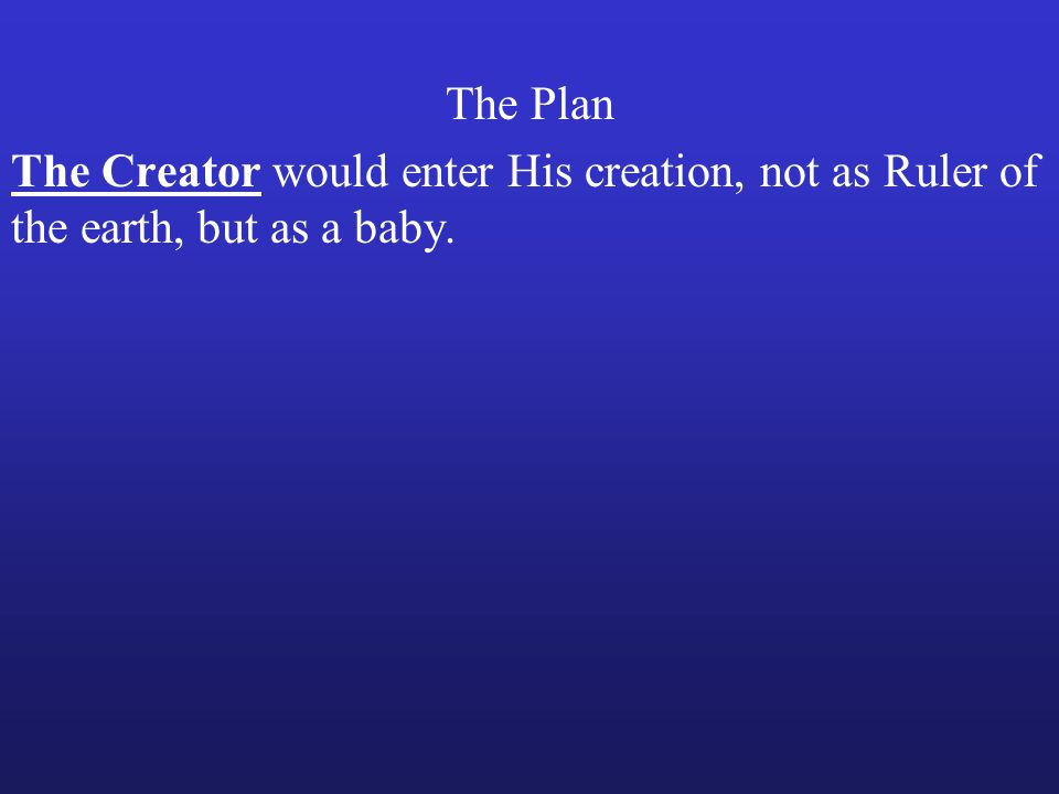 The Creator would enter His creation, not as Ruler of the earth, but as a baby.