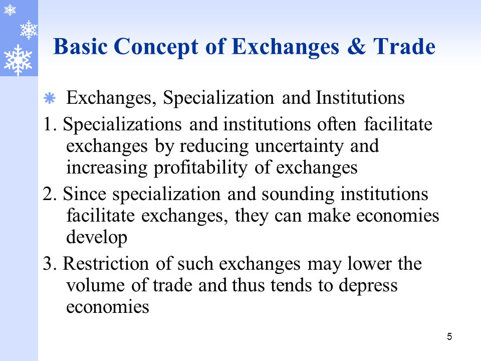 5 Basic Concept of Exchanges & Trade  Exchanges, Specialization and Institutions 1. Specializations and institutions often facilitate exchanges by re