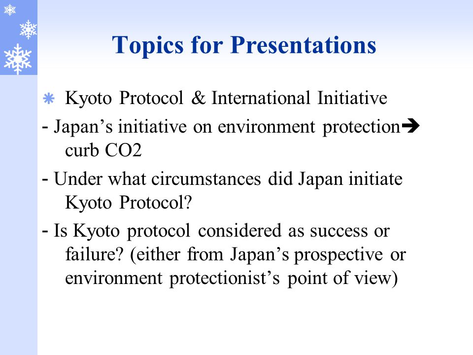 Topics for Presentations  Kyoto Protocol & International Initiative - Japan's initiative on environment protection  curb CO2 - Under what circumstan