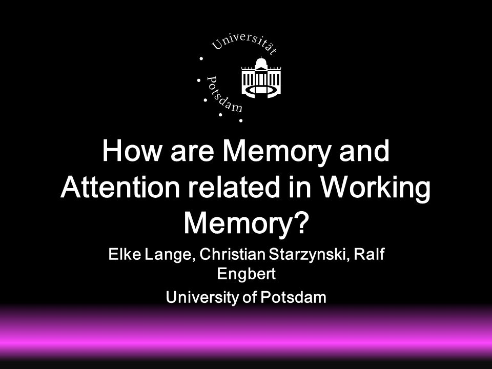 How are Memory and Attention related in Working Memory? Elke Lange, Christian Starzynski, Ralf Engbert University of Potsdam