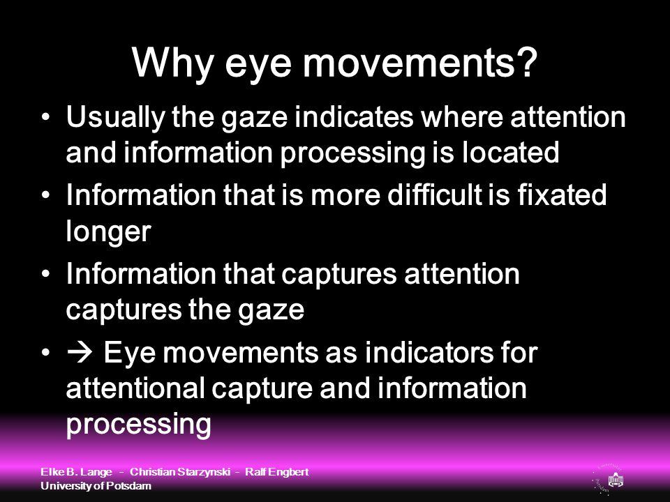 Why eye movements? Usually the gaze indicates where attention and information processing is located Information that is more difficult is fixated long