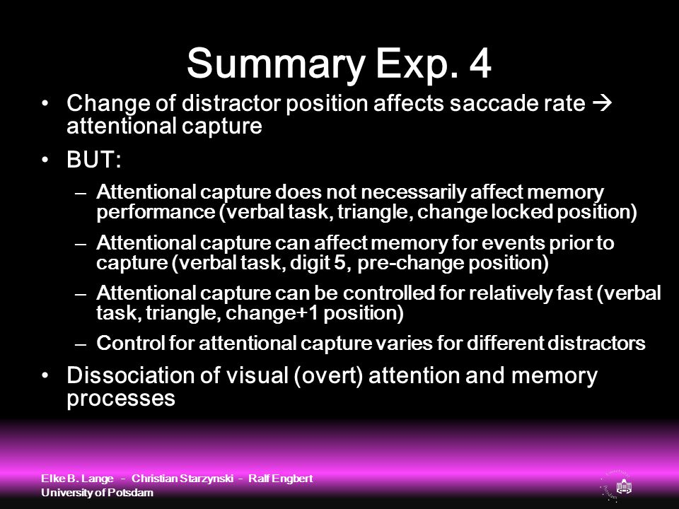 Summary Exp. 4 Change of distractor position affects saccade rate  attentional capture BUT: – Attentional capture does not necessarily affect memory