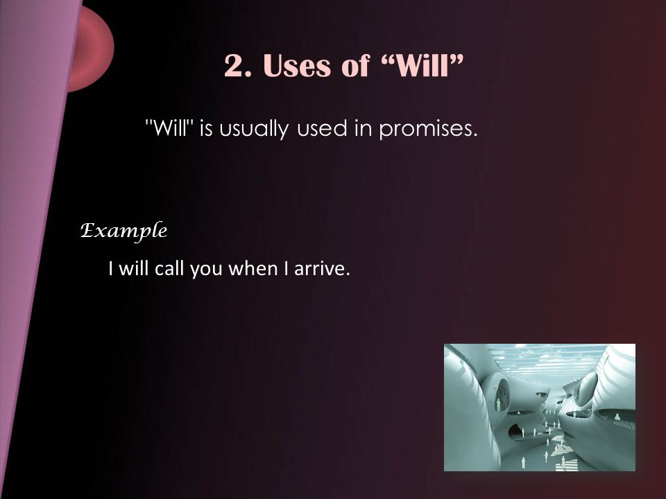 2. Uses of Will Will is usually used in promises. Example I will call you when I arrive.