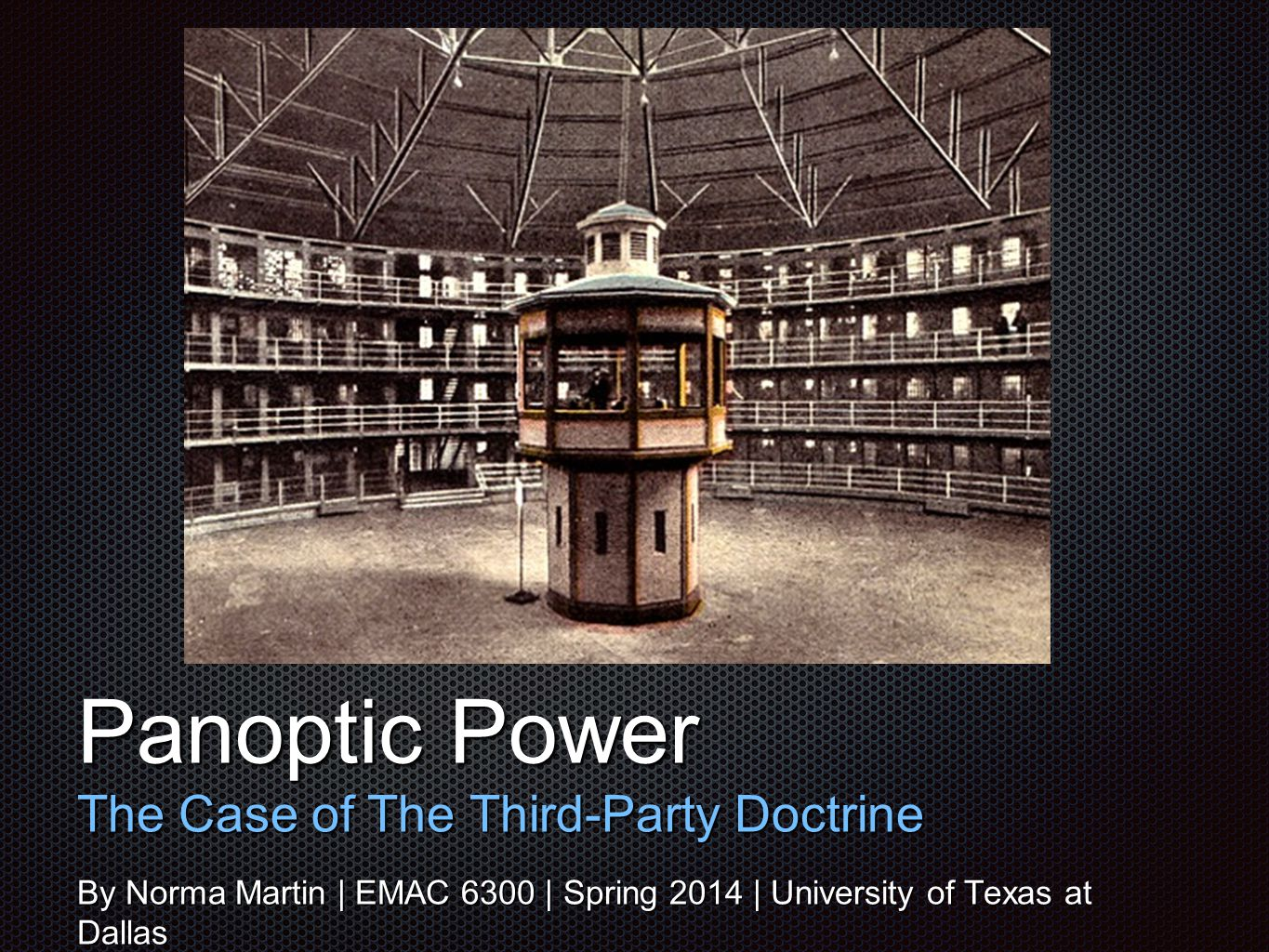 Tex t Panoptic Power The Case of The Third-Party Doctrine By Norma Martin | EMAC 6300 | Spring 2014 | University of Texas at Dallas