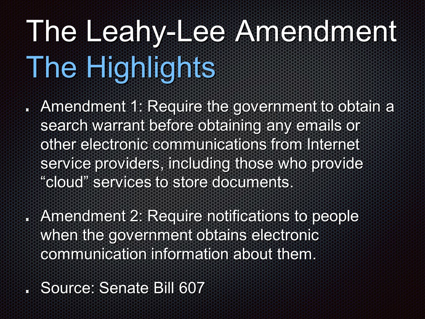 The Leahy-Lee Amendment The Highlights Amendment 1: Require the government to obtain a search warrant before obtaining any emails or other electronic communications from Internet service providers, including those who provide cloud services to store documents.