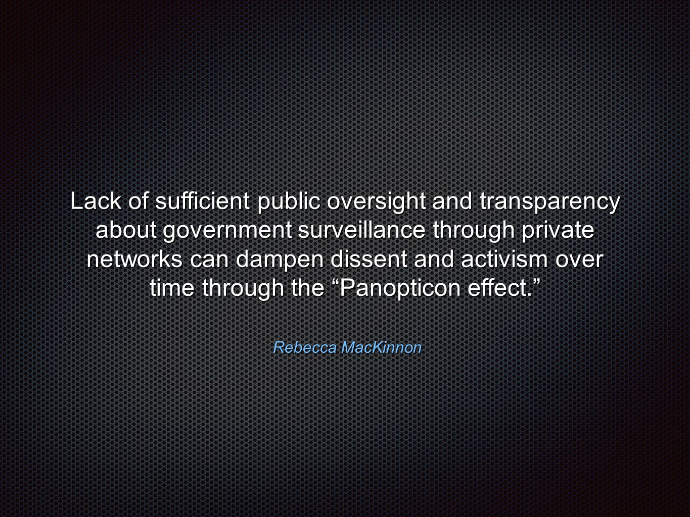 Rebecca MacKinnon Rebecca MacKinnon Lack of sufficient public oversight and transparency about government surveillance through private networks can dampen dissent and activism over time through the Panopticon effect.