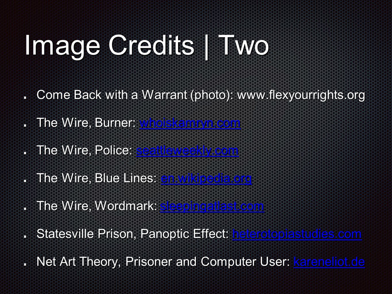 Image Credits | Two Come Back with a Warrant (photo): www.flexyourrights.org The Wire, Burner: whoiskamryn.com whoiskamryn.com The Wire, Police: seattleweekly.com seattleweekly.com The Wire, Blue Lines: en.wikipedia.org en.wikipedia.org The Wire, Wordmark: sleepingatlast.com sleepingatlast.com Statesville Prison, Panoptic Effect: heterotopiastudies.com heterotopiastudies.com Net Art Theory, Prisoner and Computer User: kareneliot.de kareneliot.de