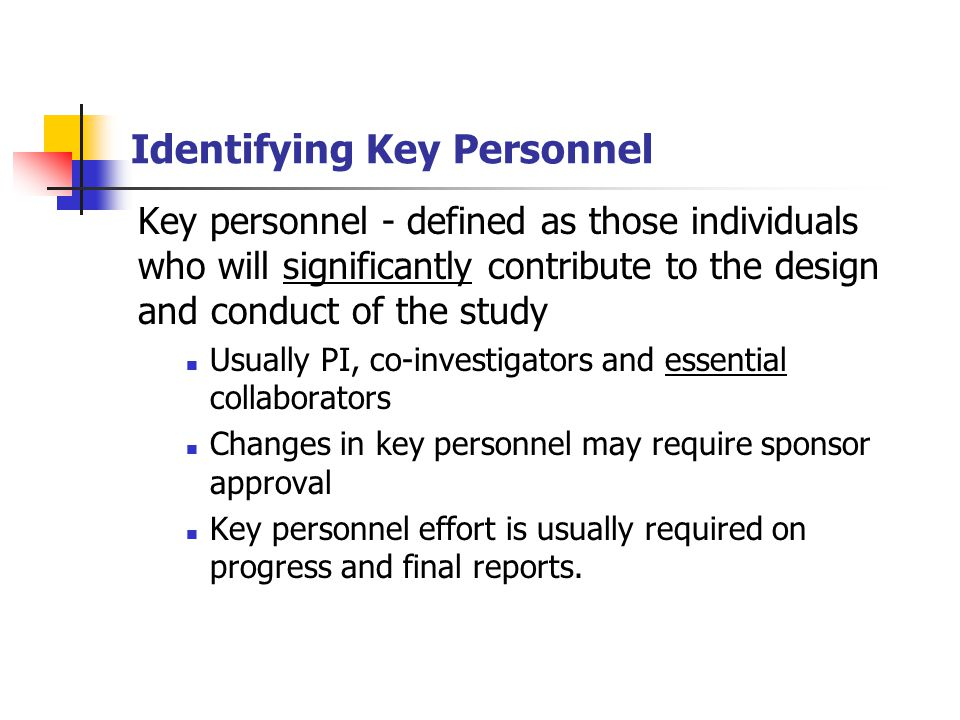 Identifying Key Personnel Key personnel - defined as those individuals who will significantly contribute to the design and conduct of the study Usually PI, co-investigators and essential collaborators Changes in key personnel may require sponsor approval Key personnel effort is usually required on progress and final reports.