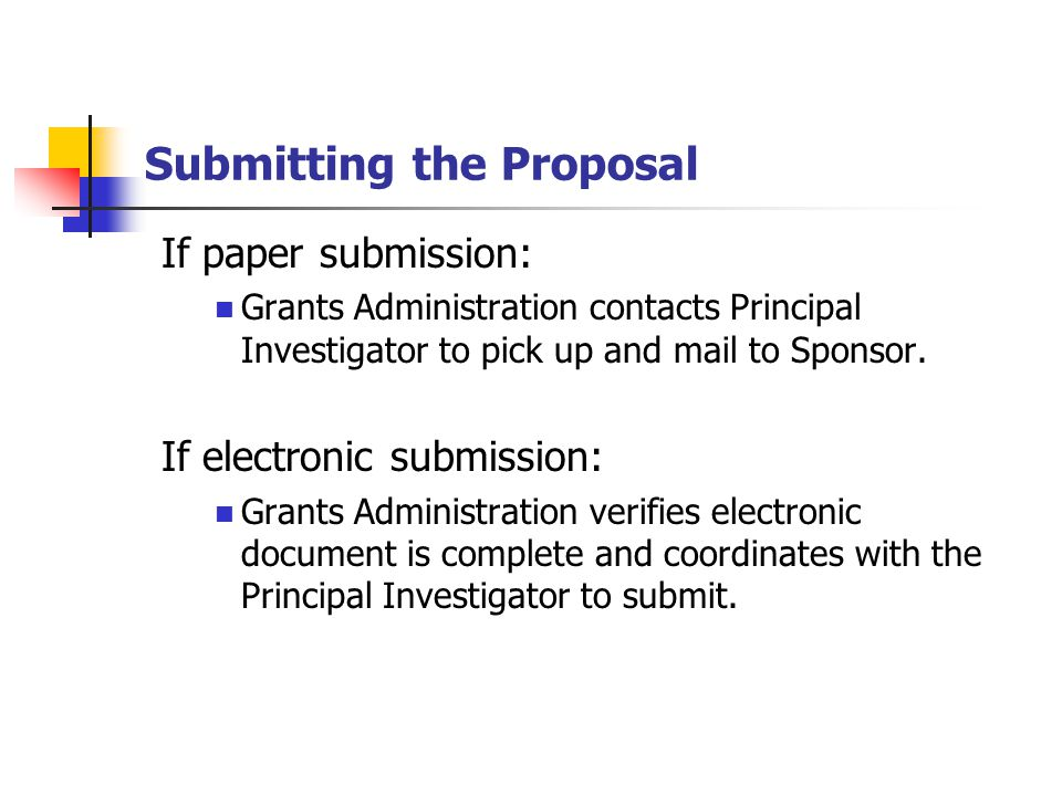 Submitting the Proposal If paper submission: Grants Administration contacts Principal Investigator to pick up and mail to Sponsor.