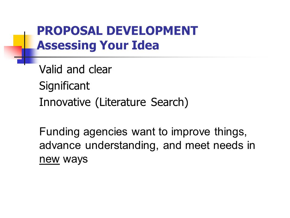 PROPOSAL DEVELOPMENT Assessing Your Idea Valid and clear Significant Innovative (Literature Search) Funding agencies want to improve things, advance understanding, and meet needs in new ways