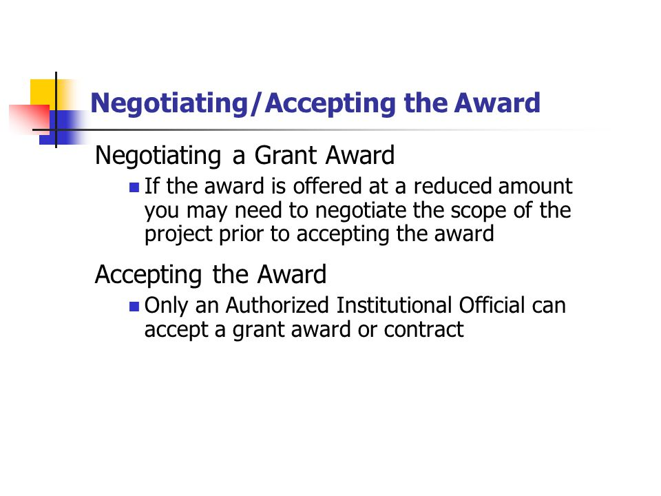 Negotiating/Accepting the Award Negotiating a Grant Award If the award is offered at a reduced amount you may need to negotiate the scope of the project prior to accepting the award Accepting the Award Only an Authorized Institutional Official can accept a grant award or contract