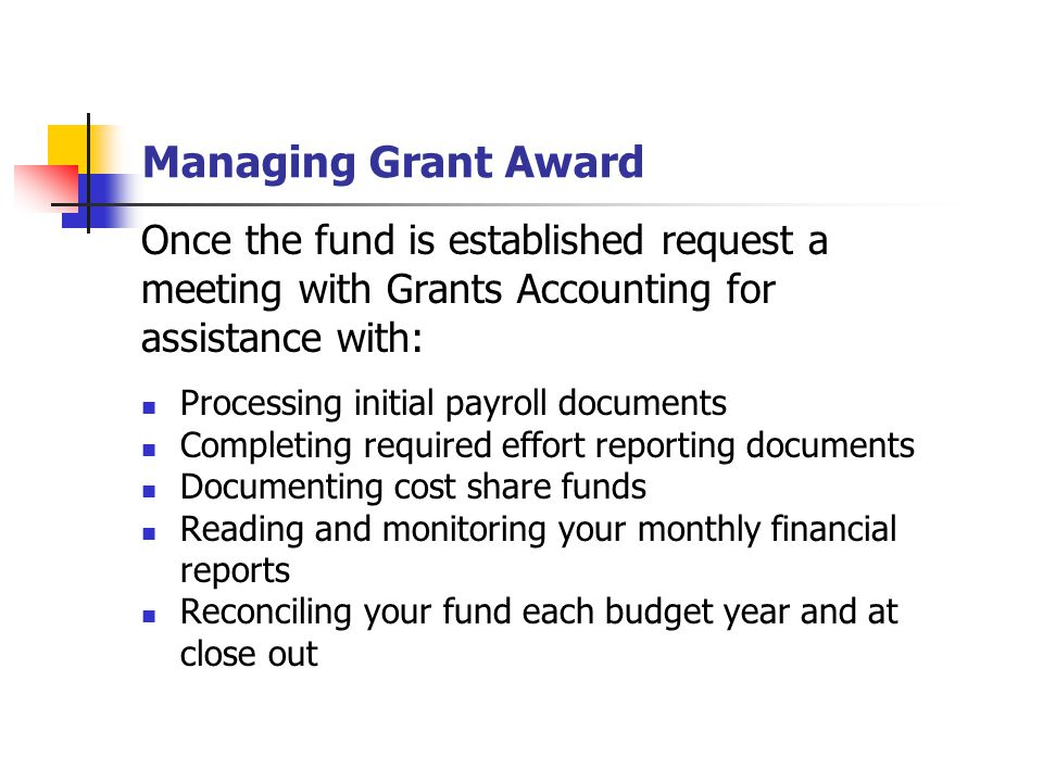 Managing Grant Award Once the fund is established request a meeting with Grants Accounting for assistance with: Processing initial payroll documents Completing required effort reporting documents Documenting cost share funds Reading and monitoring your monthly financial reports Reconciling your fund each budget year and at close out