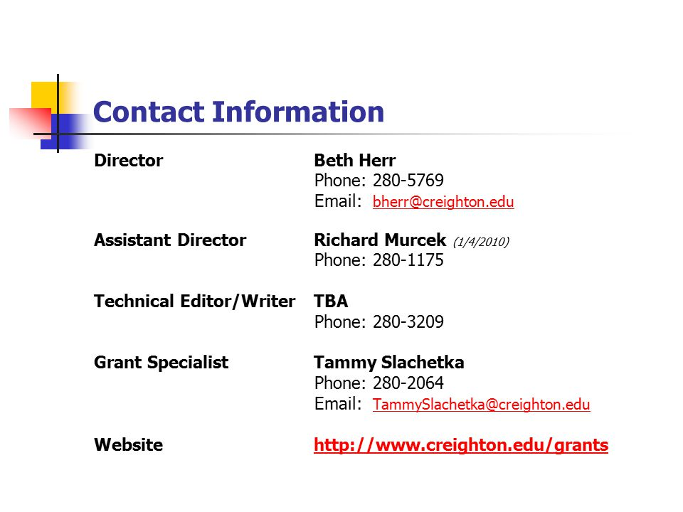 Contact Information Director Beth Herr Phone: 280-5769 Email: bherr@creighton.edu bherr@creighton.edu Assistant Director Richard Murcek (1/4/2010) Phone: 280-1175 Technical Editor/Writer TBA Phone: 280-3209 Grant Specialist Tammy Slachetka Phone: 280-2064 Email: TammySlachetka@creighton.edu TammySlachetka@creighton.edu Website http://www.creighton.edu/grantshttp://www.creighton.edu/grants